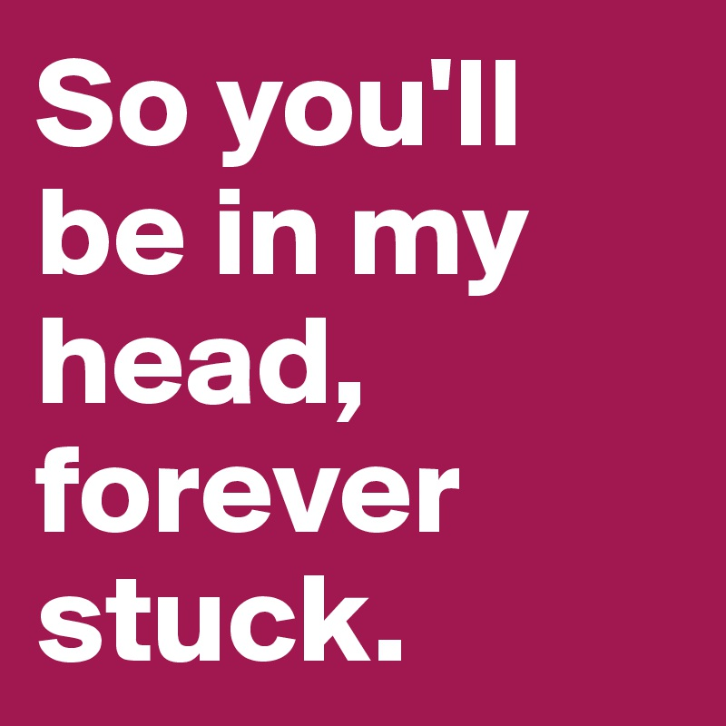 So you'll be in my head, forever stuck.