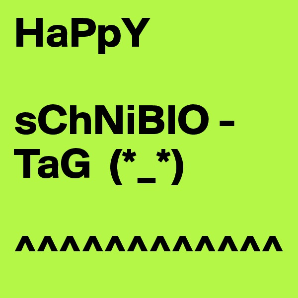 HaPpY  sChNiBlO -  TaG  (*_*)   ^^^^^^^^^^^^