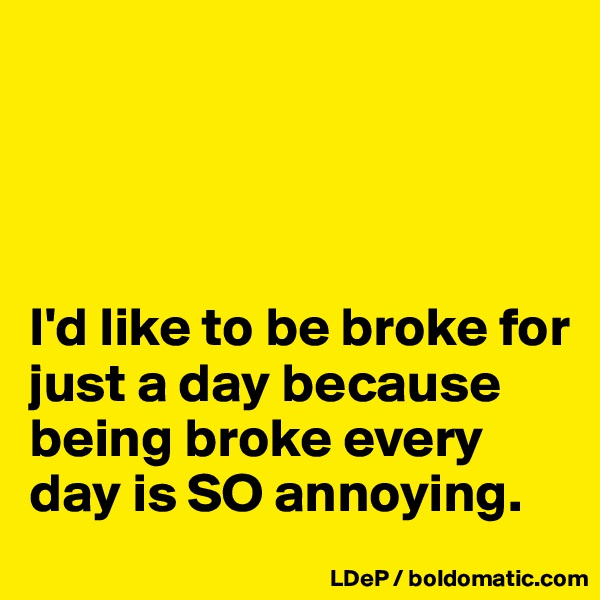 I'd like to be broke for just a day because being broke every day is SO annoying.