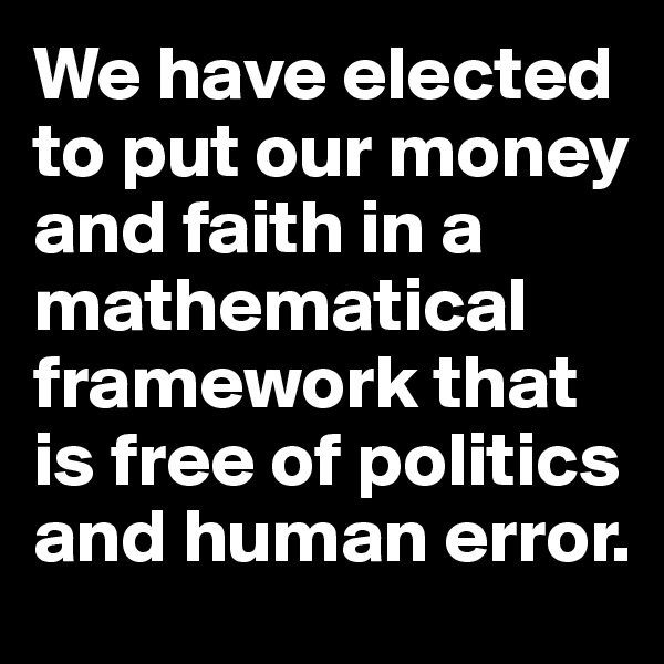 We have elected to put our money and faith in a mathematical framework that is free of politics and human error.