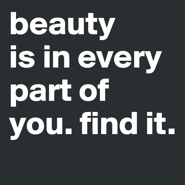 beauty is in every part of you. find it.