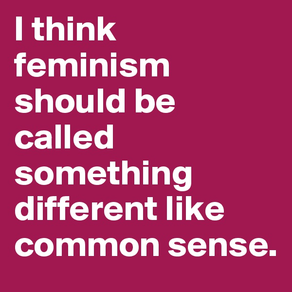 I think feminism should be called something different like common sense.