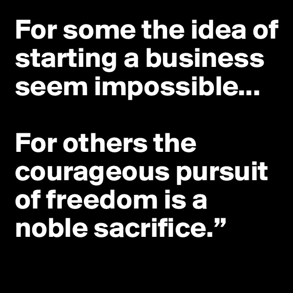 """For some the idea of starting a business seem impossible...  For others the courageous pursuit of freedom is a noble sacrifice."""""""