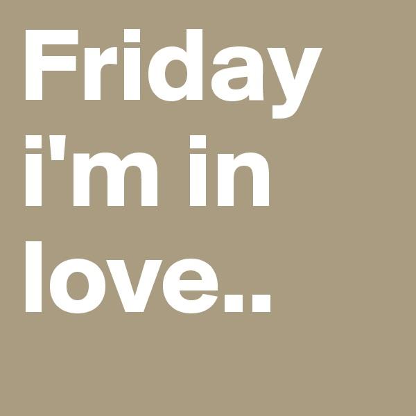 Friday i'm in love..