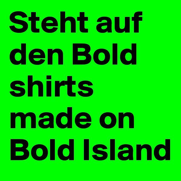 Steht auf den Bold shirts made on Bold Island