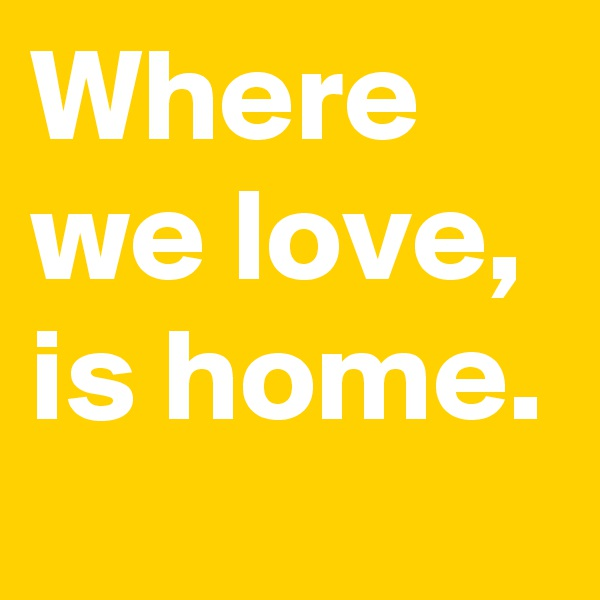 Where we love, is home.