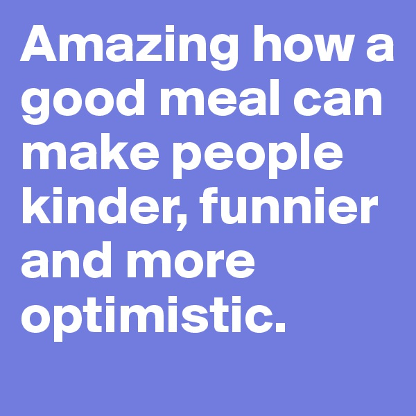 Amazing how a good meal can make people kinder, funnier and more optimistic.
