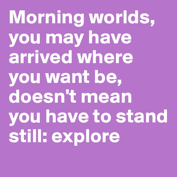 Morning worlds, you may have arrived where you want be, doesn't mean you have to stand still: explore