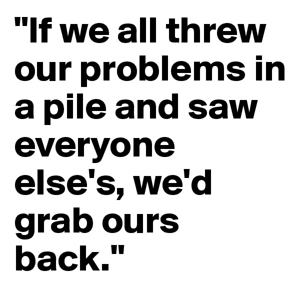"""If we all threw our problems in a pile and saw everyone else's, we'd grab ours back."""
