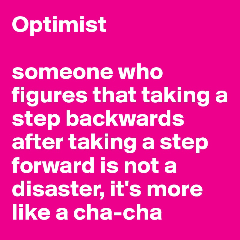 Optimist  someone who figures that taking a step backwards after taking a step forward is not a disaster, it's more like a cha-cha