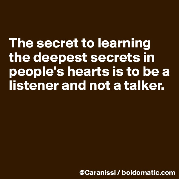 The secret to learning the deepest secrets in people's hearts is to be a listener and not a talker.