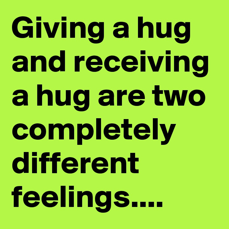 Giving a hug and receiving a hug are two completely different feelings....