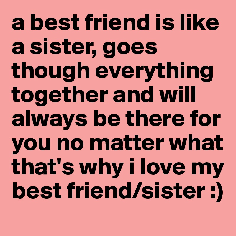 a best friend is like a sister goes though everything together and
