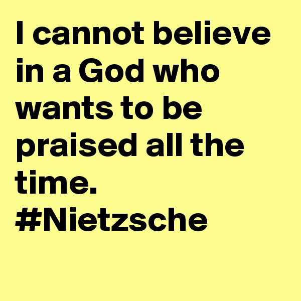 I cannot believe in a God who wants to be praised all the time. #Nietzsche