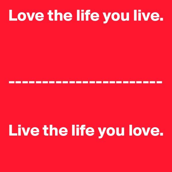 Love the life you live.     -----------------------   Live the life you love.