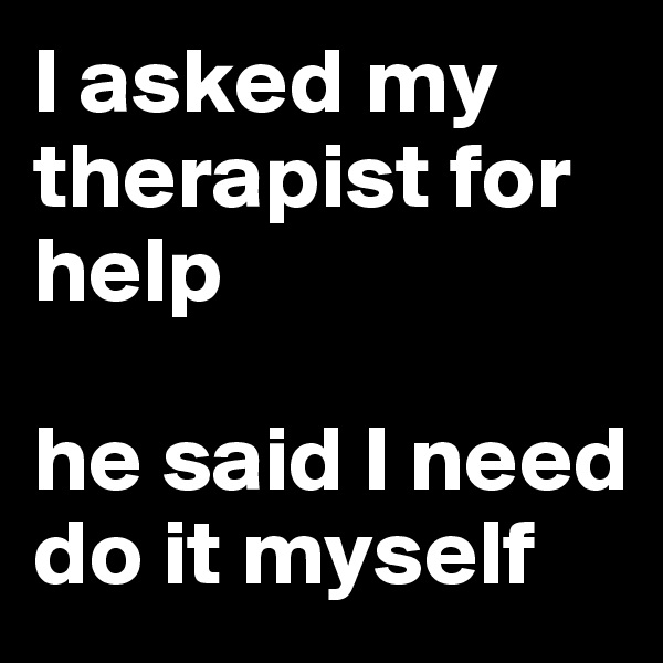 I asked my therapist for help  he said I need do it myself