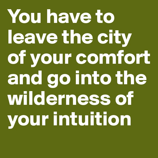 You have to leave the city of your comfort and go into the wilderness of your intuition