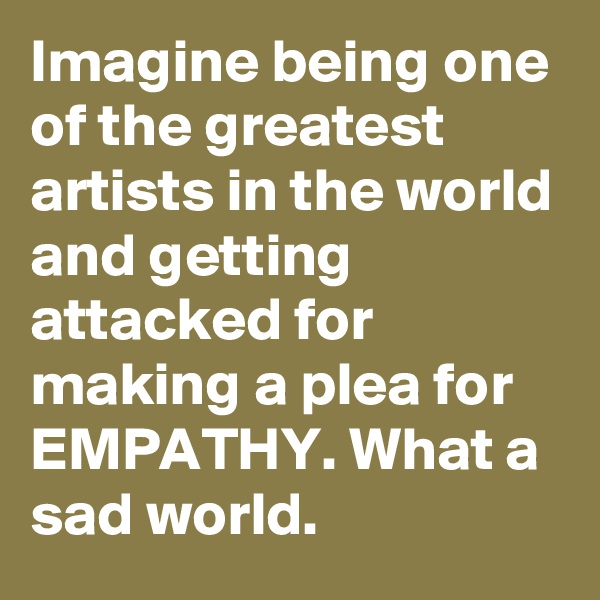 Imagine being one of the greatest artists in the world and getting attacked for making a plea for EMPATHY. What a sad world.
