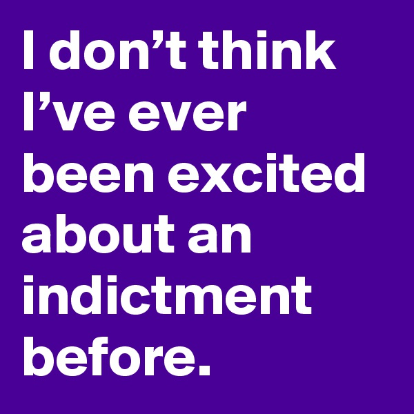 I don't think I've ever been excited about an indictment before.