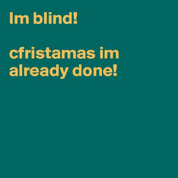 Im blind!  cfristamas im already done!