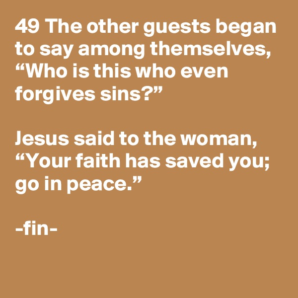 """49 The other guests began to say among themselves, """"Who is this who even forgives sins?""""  Jesus said to the woman, """"Your faith has saved you; go in peace.""""  -fin-"""