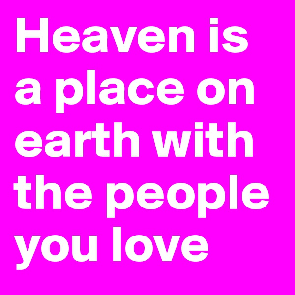 Heaven is a place on earth with the people you love