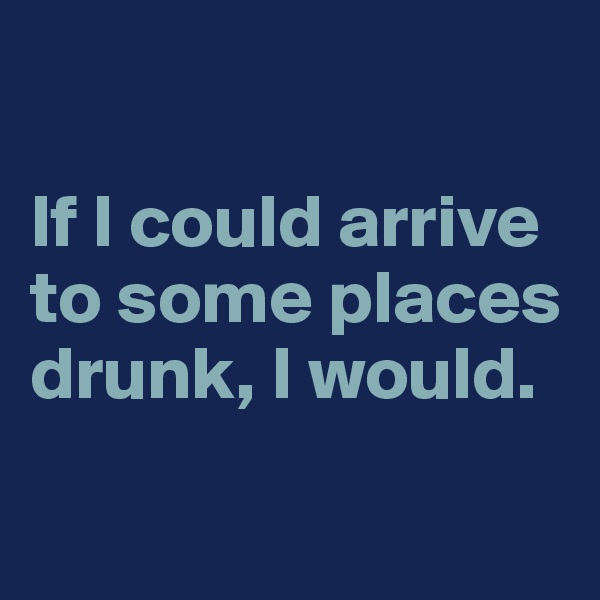 If I could arrive to some places drunk, I would.