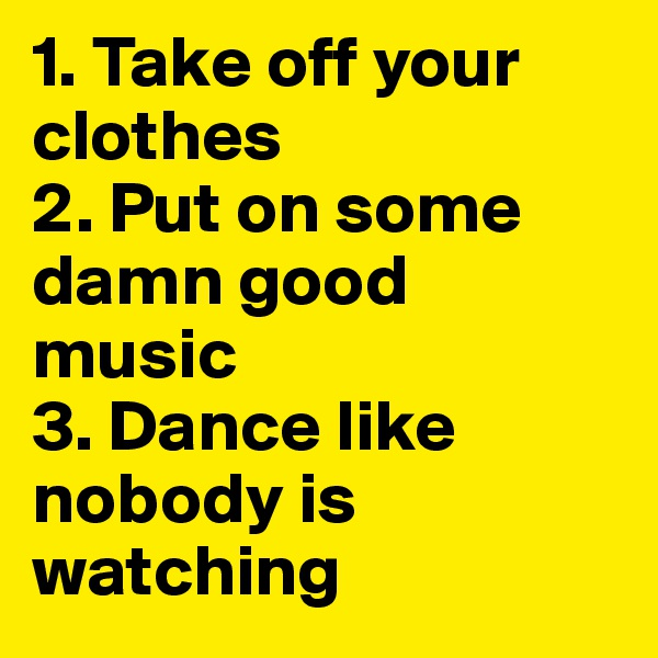 1. Take off your clothes 2. Put on some damn good music 3. Dance like nobody is watching