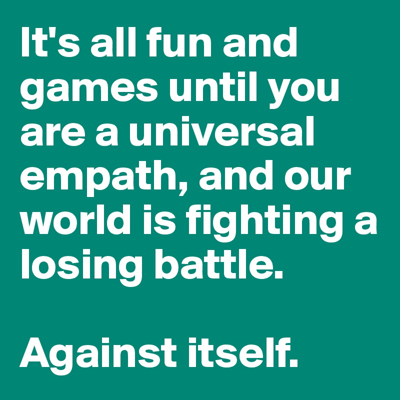 It's all fun and games until you are a universal empath, and our world is fighting a losing battle.  Against itself.