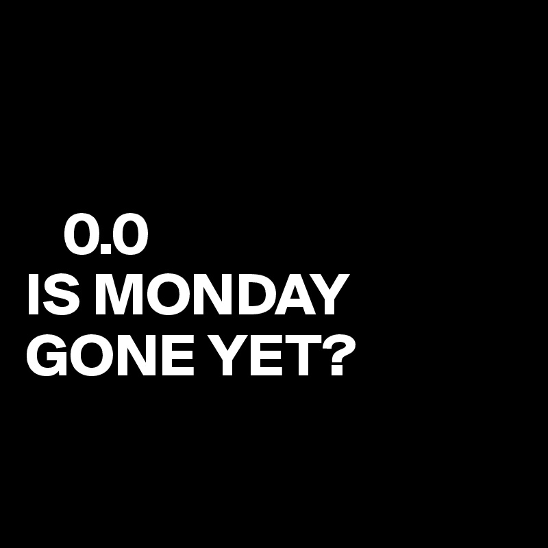 0.0 IS MONDAY GONE YET?