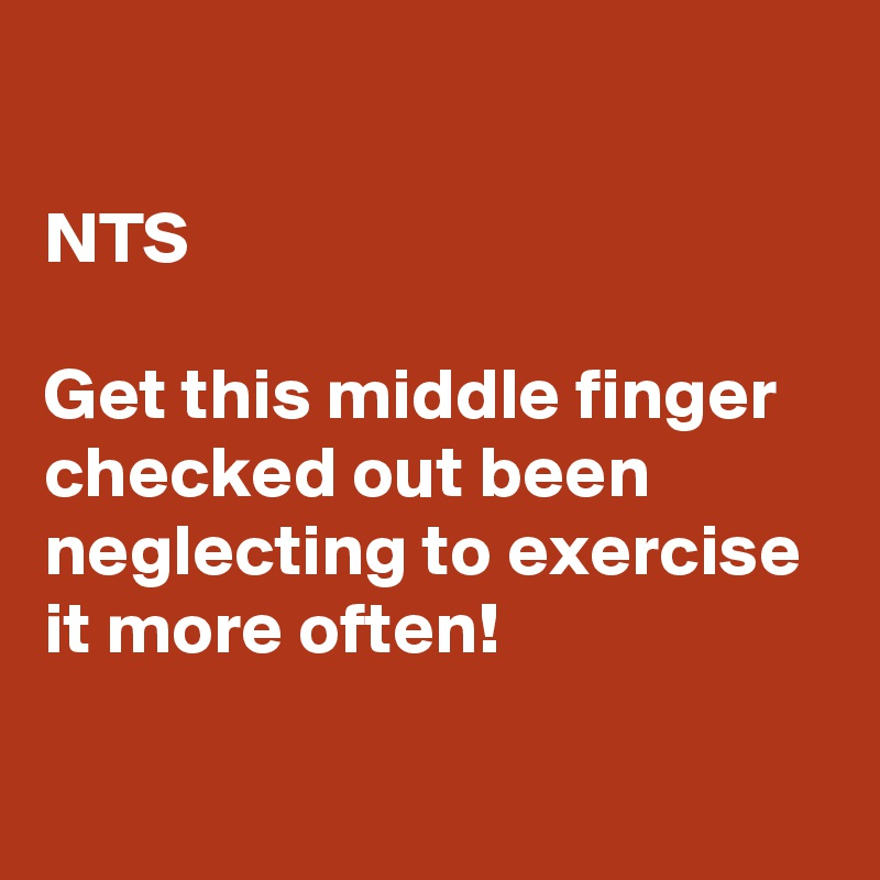 NTS  Get this middle finger checked out been neglecting to exercise it more often!