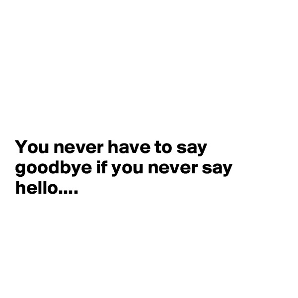 You never have to say goodbye if you never say hello....