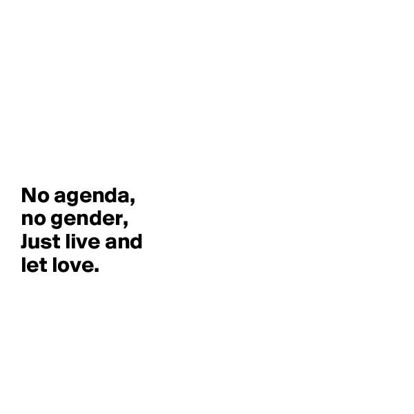 No agenda, no gender, Just live and  let love.