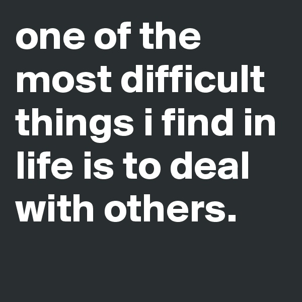 one of the most difficult things i find in life is to deal with others.