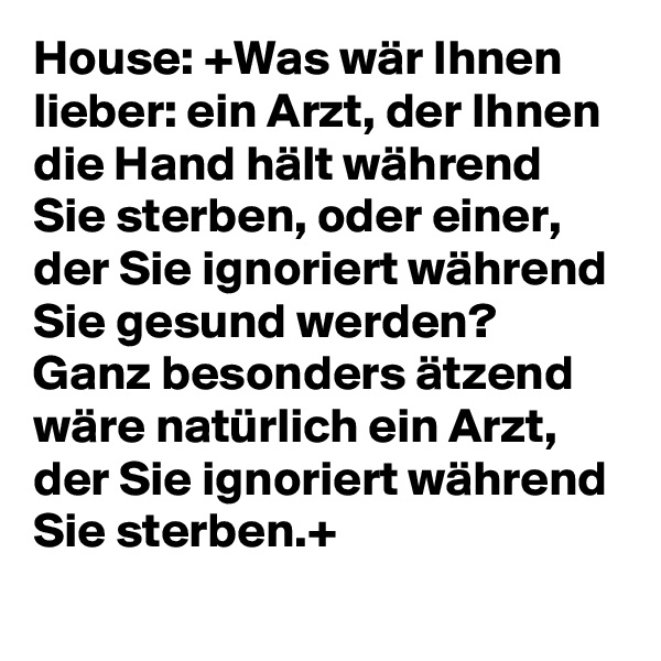 House: +Was wär Ihnen lieber: ein Arzt, der Ihnen die Hand hält während Sie sterben, oder einer, der Sie ignoriert während Sie gesund werden?  Ganz besonders ätzend wäre natürlich ein Arzt, der Sie ignoriert während Sie sterben.+