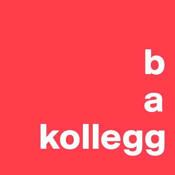 b                   a     kollegg