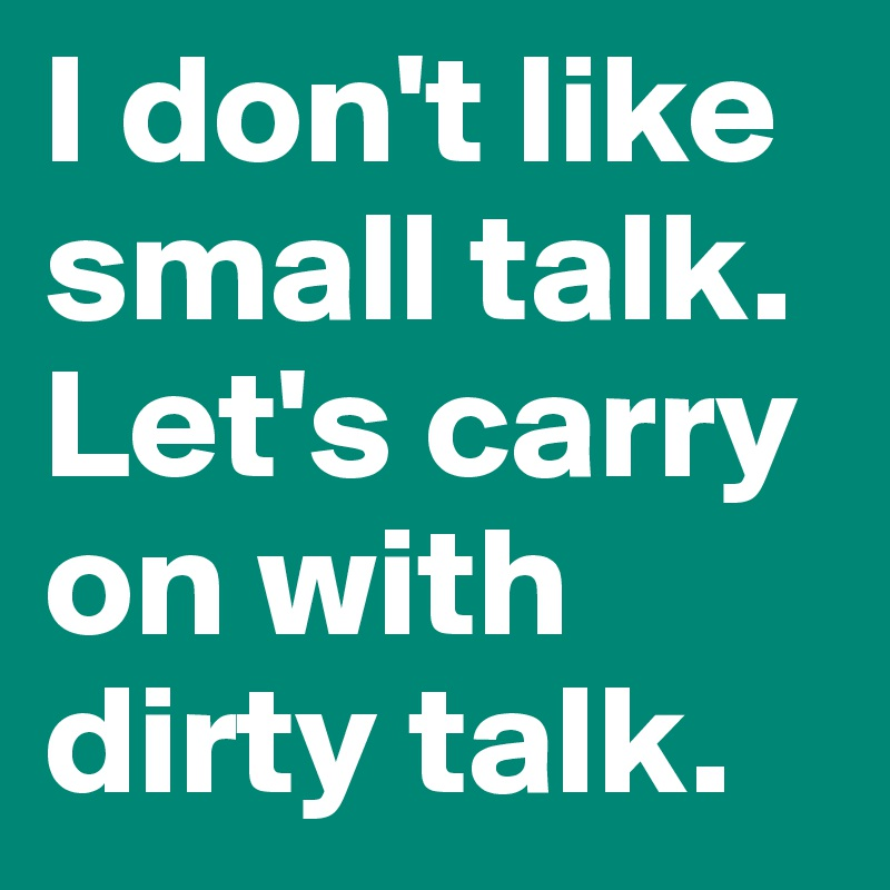 I don't like small talk. Let's carry on with dirty talk.