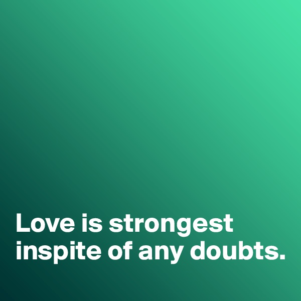 Love is strongest inspite of any doubts.