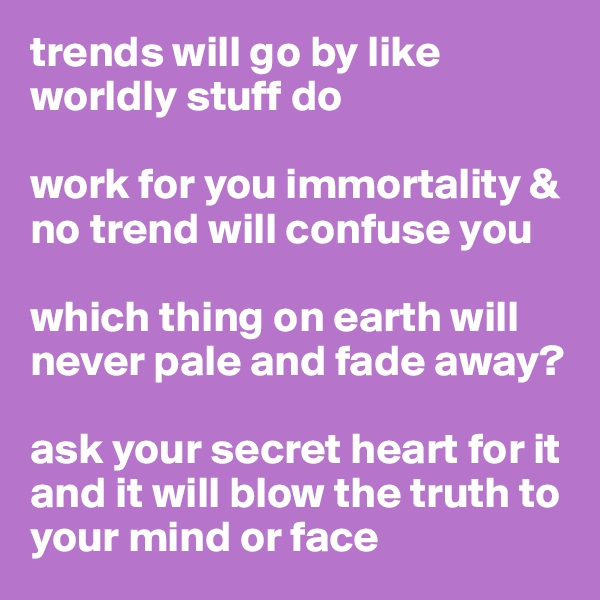 trends will go by like worldly stuff do  work for you immortality & no trend will confuse you  which thing on earth will never pale and fade away?  ask your secret heart for it and it will blow the truth to your mind or face