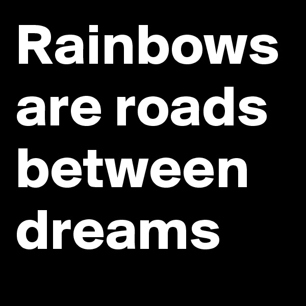 Rainbows are roads between dreams