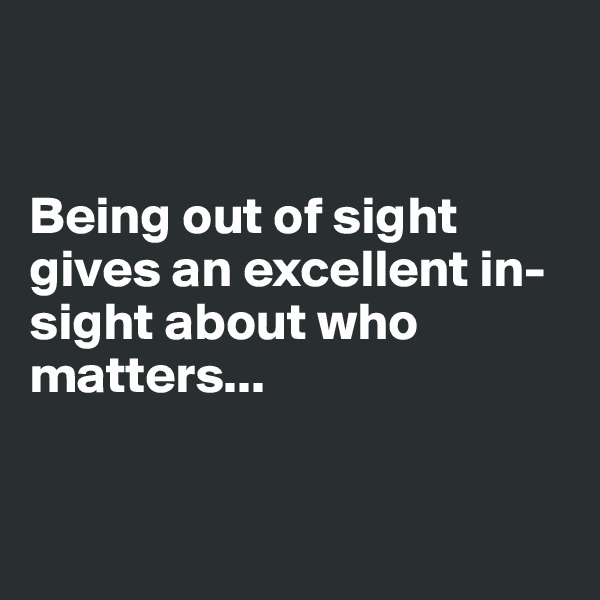 Being out of sight gives an excellent in-sight about who matters...