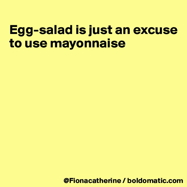 Egg-salad is just an excuse to use mayonnaise