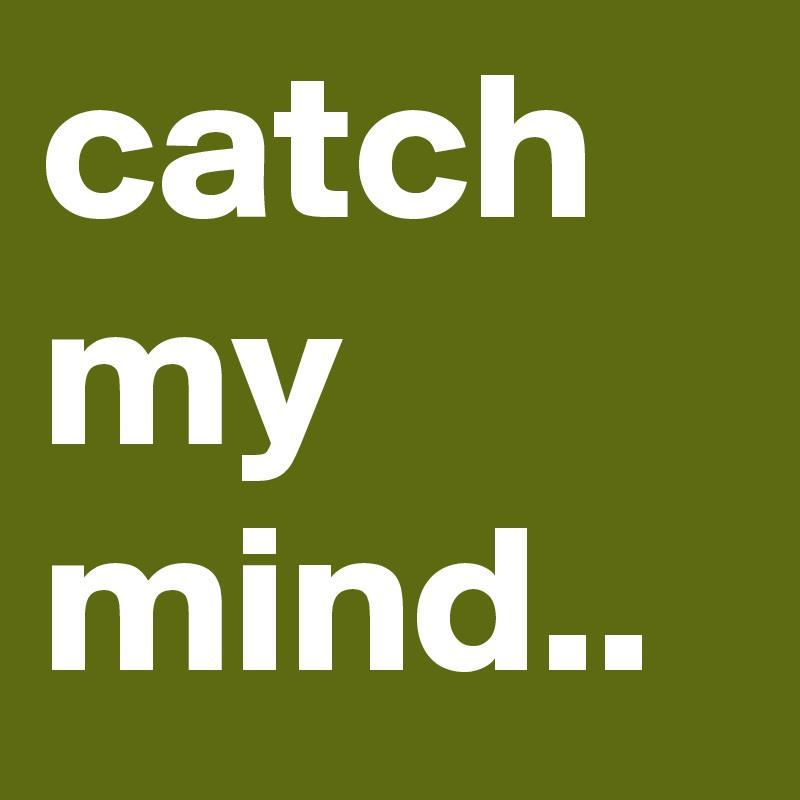catch my mind..