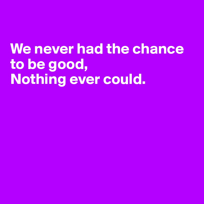 We never had the chance to be good, Nothing ever could.