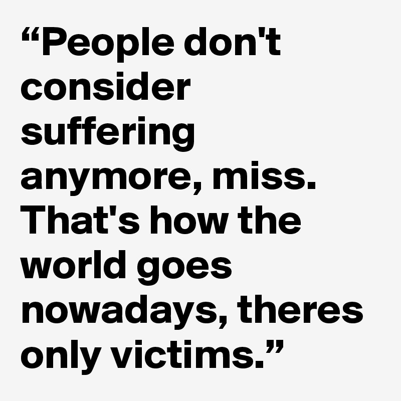 """""""People don't consider suffering anymore, miss. That's how the world goes nowadays, theres only victims."""""""