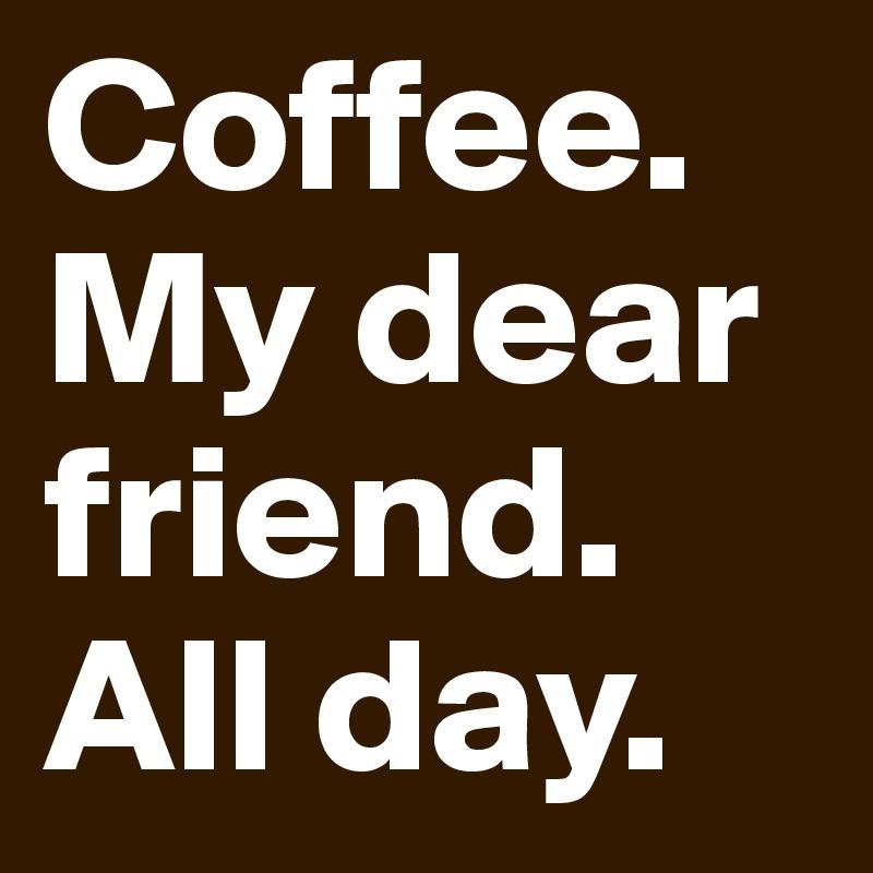 Coffee. My dear friend. All day.