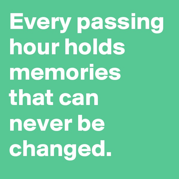 Every passing hour holds memories that can never be changed.