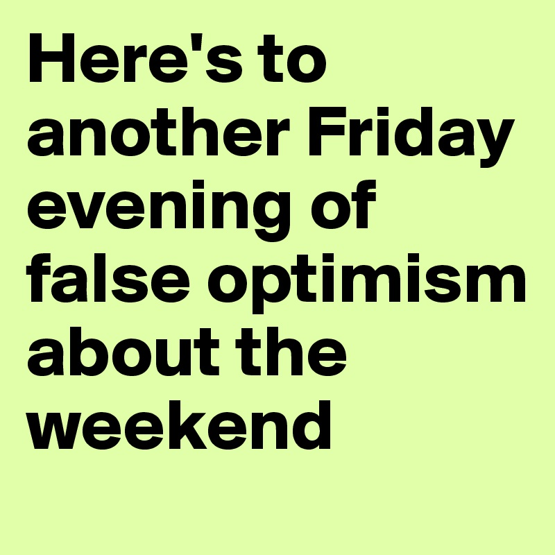 Here's to another Friday evening of false optimism about the weekend