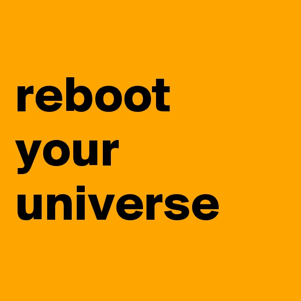 reboot your universe