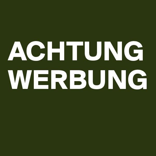 ACHTUNG WERBUNG